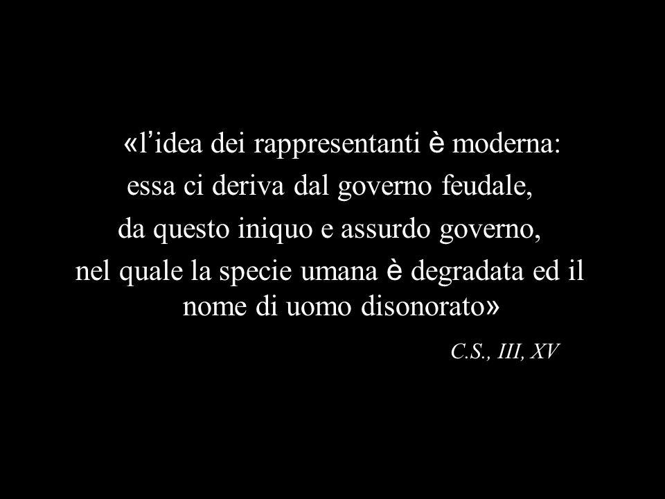 « l idea dei rappresentanti è moderna: essa ci deriva dal governo feudale, da questo iniquo e assurdo governo, nel quale la specie umana è degradata ed il nome di uomo disonorato » C.S., III, XV