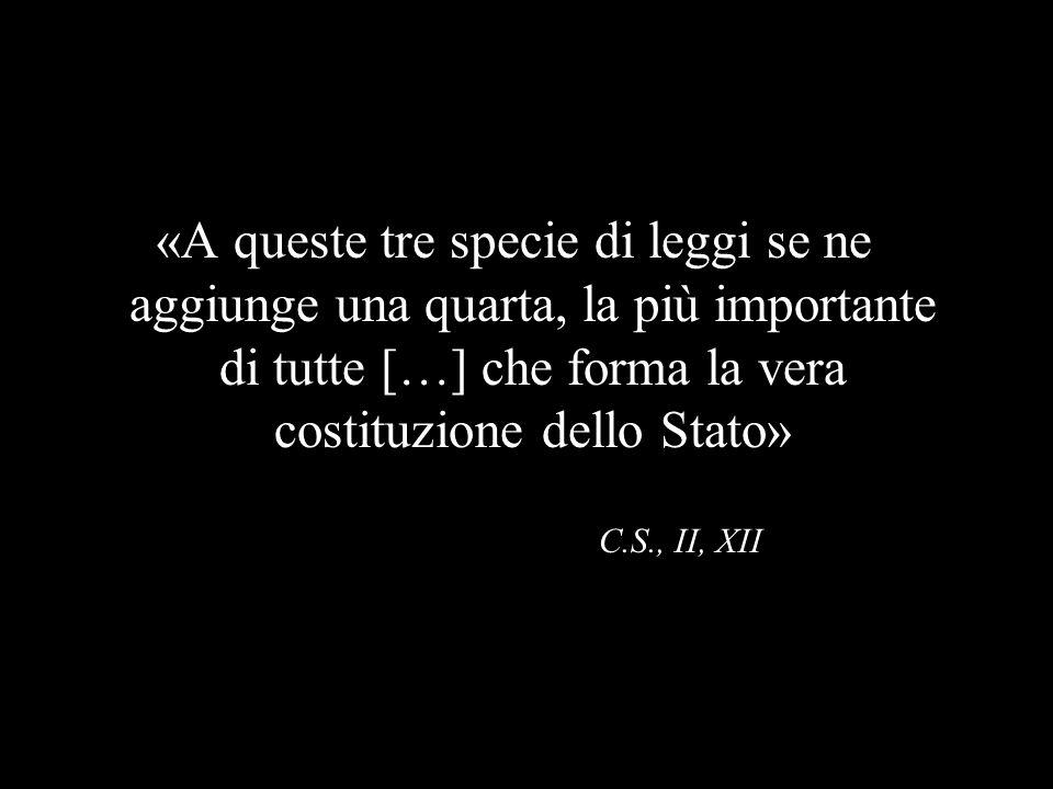 «A queste tre specie di leggi se ne aggiunge una quarta, la più importante di tutte […] che forma la vera costituzione dello Stato» C.S., II, XII