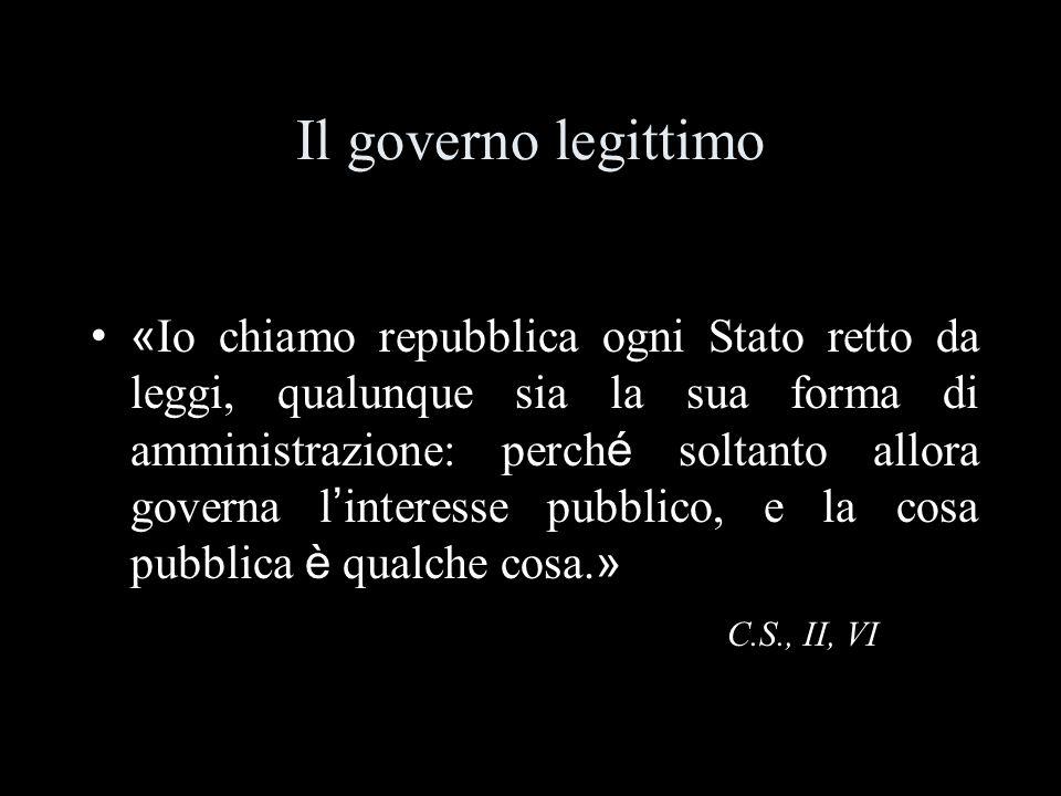 Il governo legittimo « Io chiamo repubblica ogni Stato retto da leggi, qualunque sia la sua forma di amministrazione: perch é soltanto allora governa l interesse pubblico, e la cosa pubblica è qualche cosa.