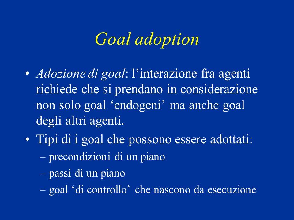 Goal adoption Adozione di goal: linterazione fra agenti richiede che si prendano in considerazione non solo goal endogeni ma anche goal degli altri agenti.