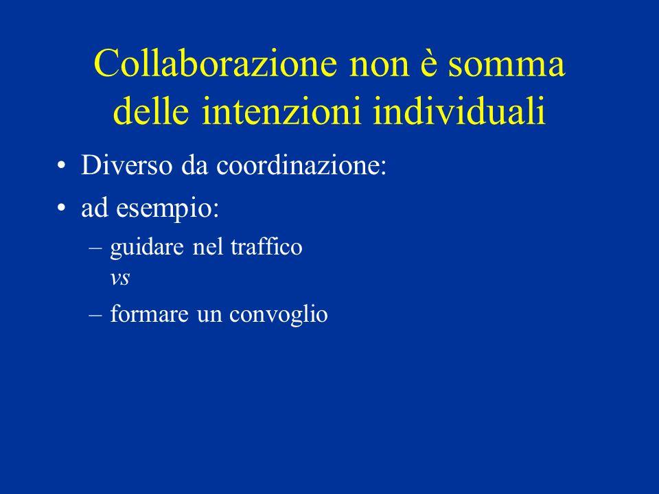 Collaborazione non è somma delle intenzioni individuali Diverso da coordinazione: ad esempio: –guidare nel traffico vs –formare un convoglio
