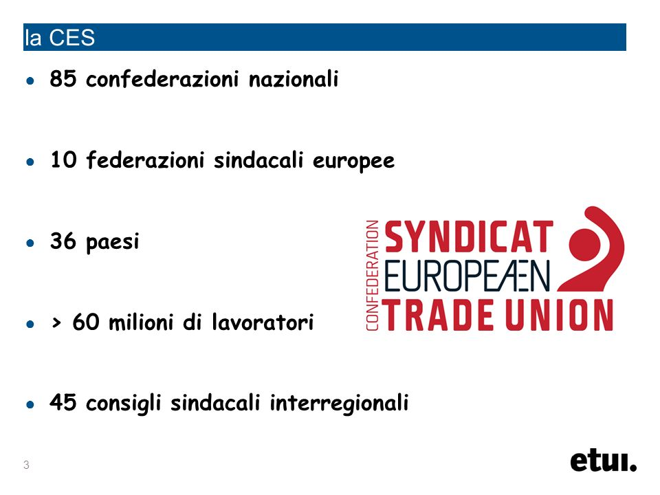 3 la CES 85 confederazioni nazionali 10 federazioni sindacali europee 36 paesi > 60 milioni di lavoratori 45 consigli sindacali interregionali