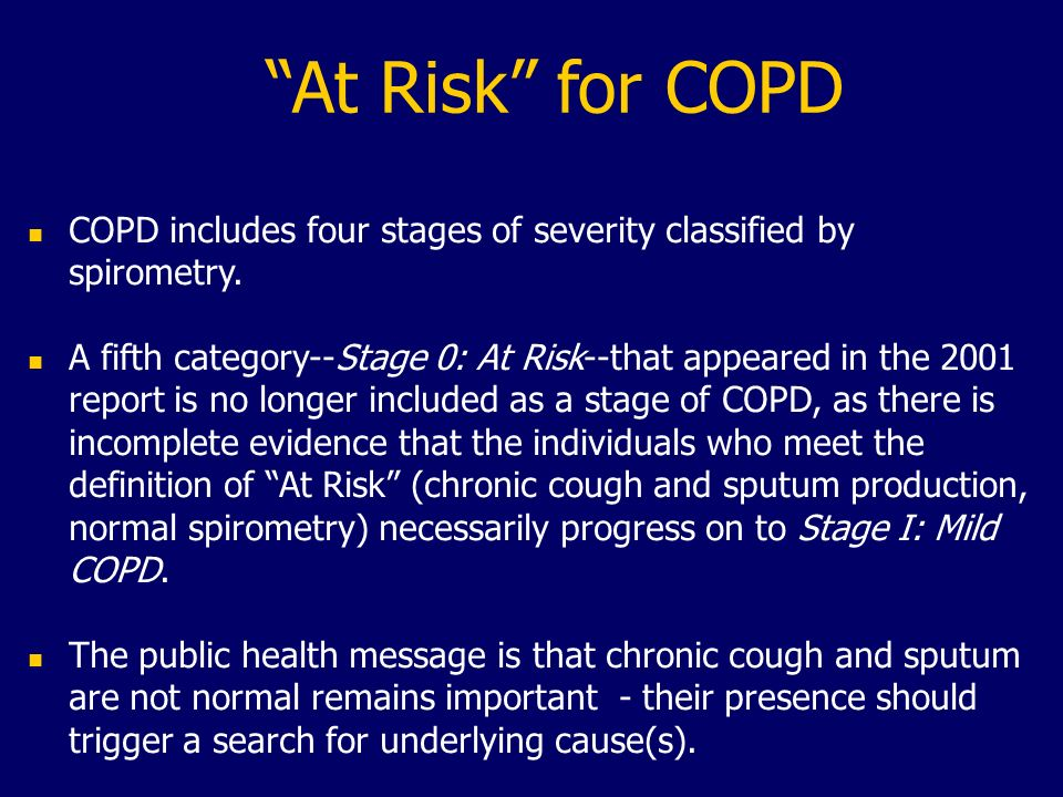 At Risk for COPD n COPD includes four stages of severity classified by spirometry. n A fifth category--Stage 0: At Risk--that appeared in the 2001 rep