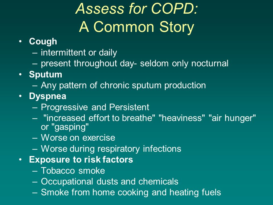 Assess for COPD: A Common Story Cough –intermittent or daily –present throughout day- seldom only nocturnal Sputum –Any pattern of chronic sputum prod