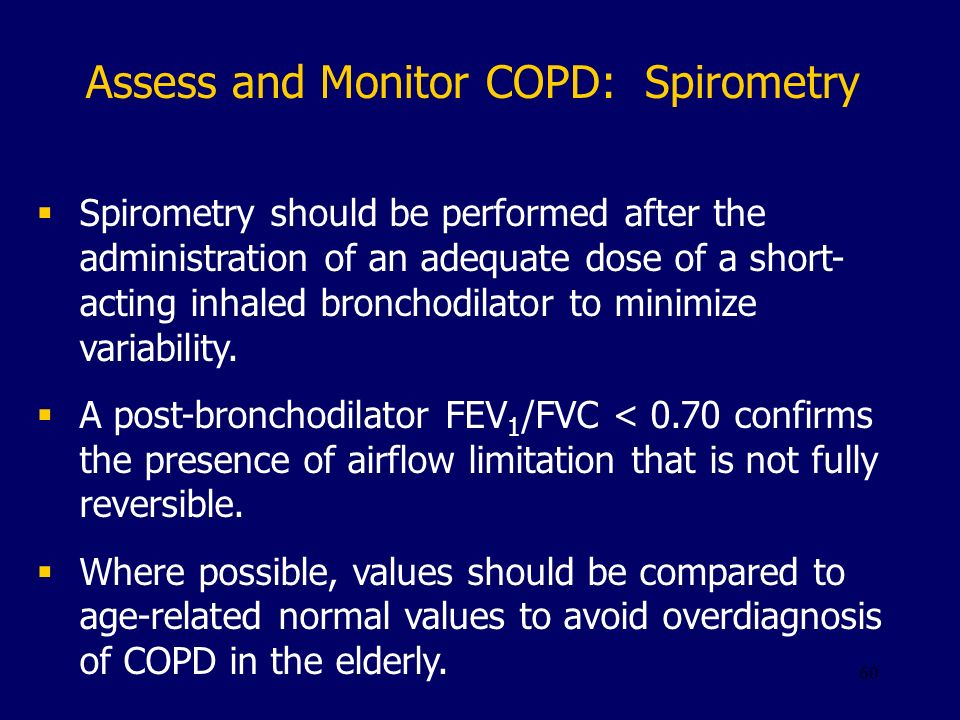 60 Assess and Monitor COPD: Spirometry Spirometry should be performed after the administration of an adequate dose of a short- acting inhaled bronchod