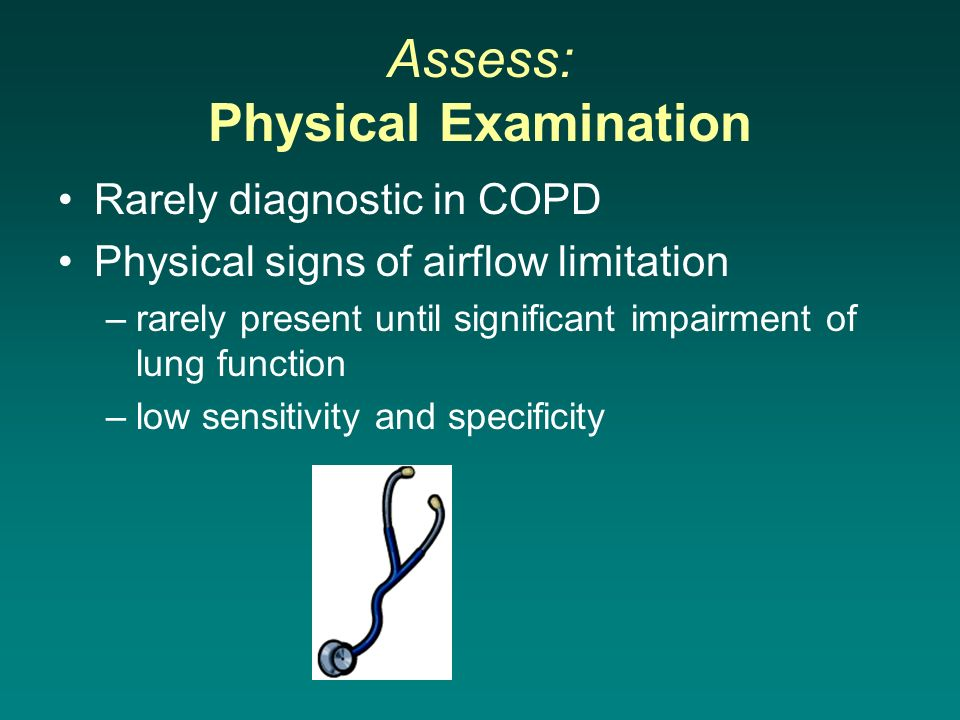 Assess: Physical Examination Rarely diagnostic in COPD Physical signs of airflow limitation –rarely present until significant impairment of lung funct
