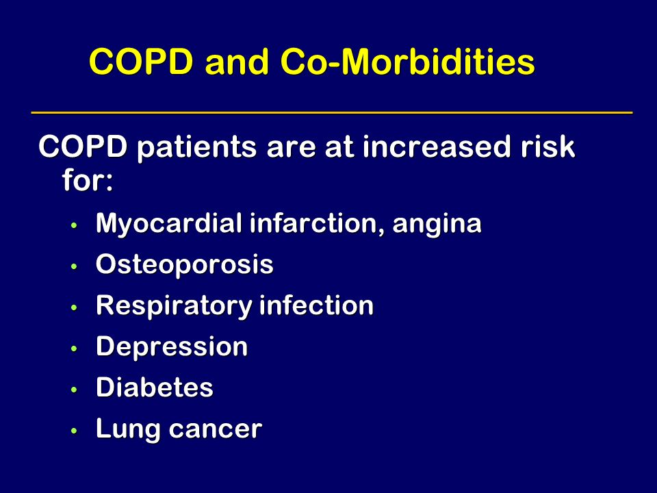 COPD and Co-Morbidities COPD patients are at increased risk for: Myocardial infarction, angina Osteoporosis Respiratory infection Depression Diabetes