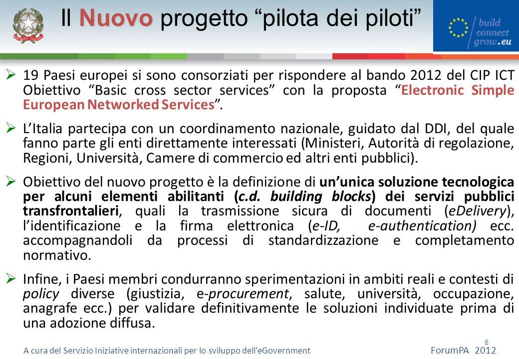 6 6 A cura del Servizio Iniziative internazionali per lo sviluppo delleGovernment ForumPA 2012 Nuovo Il Nuovo progetto pilota dei piloti 19 Paesi euro