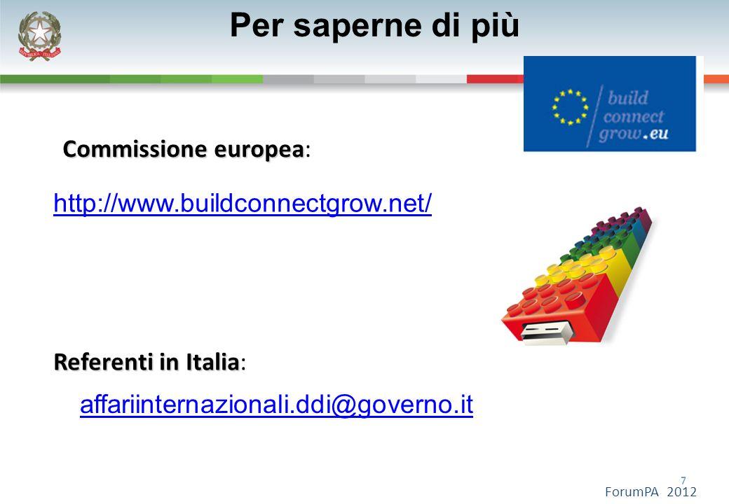 7 7 ForumPA 2012 Per saperne di più affariinternazionali.ddi@governo.it http://www.buildconnectgrow.net/ Commissione europea Commissione europea: Referenti in Italia Referenti in Italia: