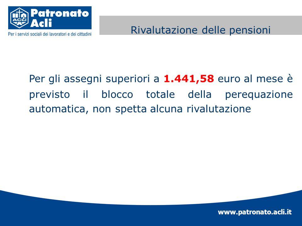 www.patronato.acli.it Perequazione automatica delle Per gli assegni superiori a 1.441,58 euro al mese è previsto il blocco totale della perequazione a