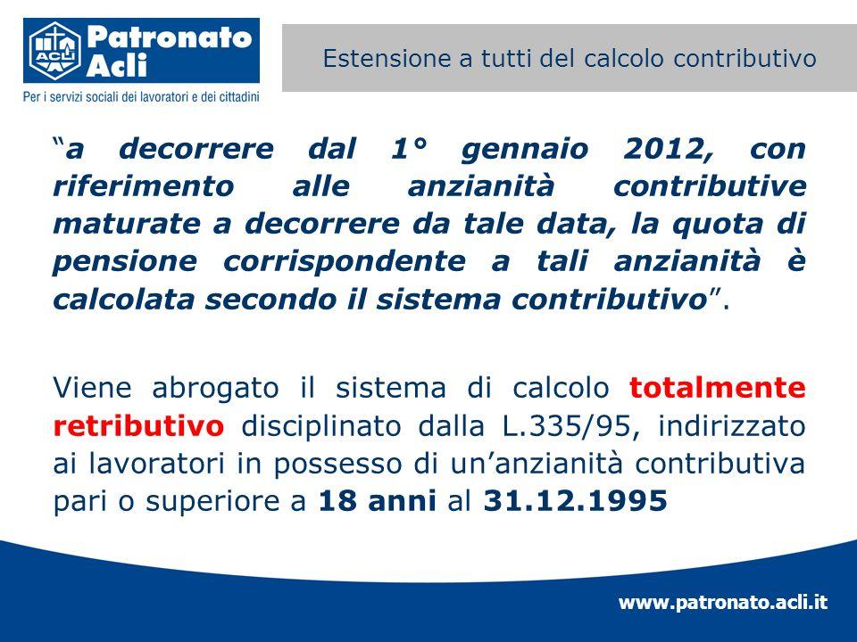 www.patronato.acli.it Estensione a tutti del calcolo contributivo a decorrere dal 1° gennaio 2012, con riferimento alle anzianità contributive maturat