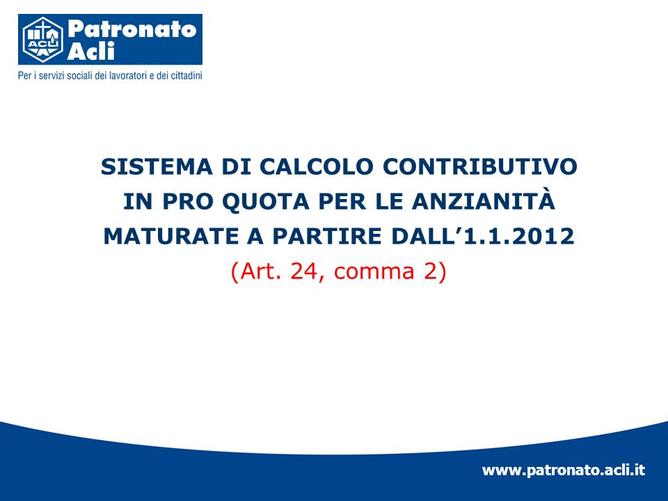 www.patronato.acli.it I criteri di calcolo che riguardano la misura delle prestazioni sono due: Retributivo (in vigore dal 1969) Contributivo (istituito dalla L.