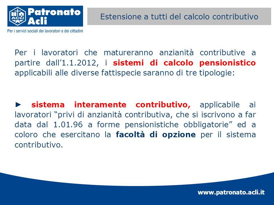 www.patronato.acli.it Estensione a tutti del calcolo contributivo Per i lavoratori che matureranno anzianità contributive a partire dall1.1.2012, i si