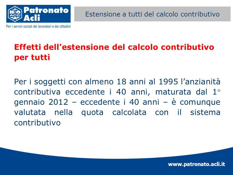 www.patronato.acli.it Estensione a tutti del calcolo contributivo Effetti dellestensione del calcolo contributivo per tutti Per i soggetti con almeno