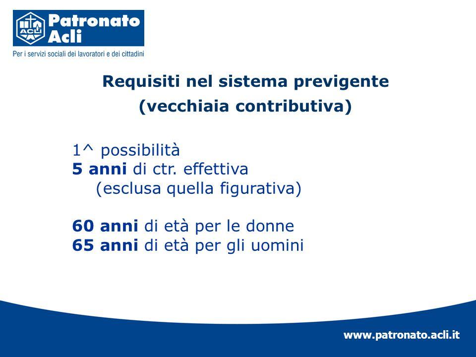 www.patronato.acli.it Requisiti nel sistema previgente (vecchiaia contributiva) 1^ possibilità 5 anni di ctr. effettiva (esclusa quella figurativa) 60