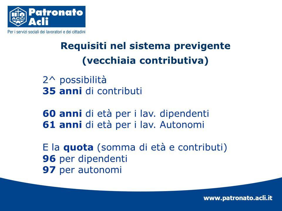 www.patronato.acli.it Requisiti nel sistema previgente (vecchiaia contributiva) 2^ possibilità 35 anni di contributi 60 anni di età per i lav. dipende