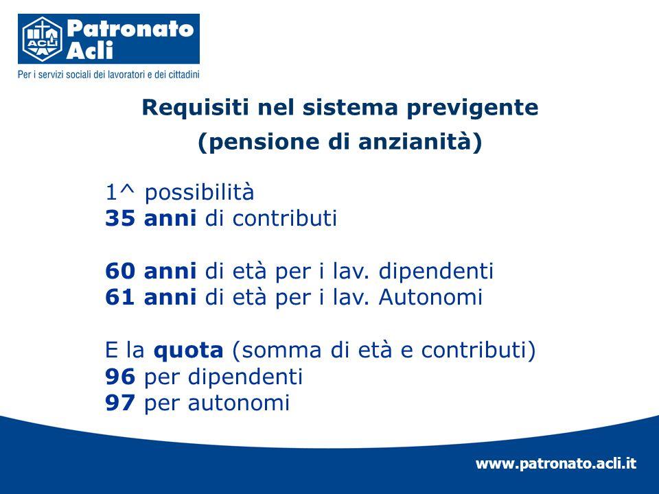 www.patronato.acli.it Requisiti nel sistema previgente (pensione di anzianità) 1^ possibilità 35 anni di contributi 60 anni di età per i lav. dipenden