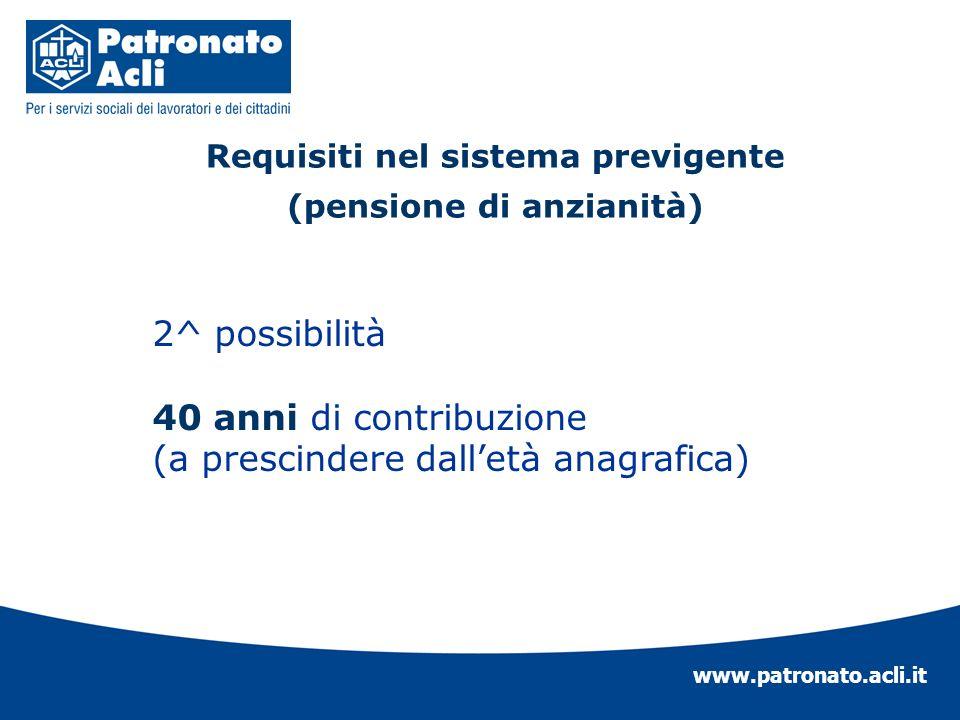 www.patronato.acli.it Requisiti nel sistema previgente (pensione di anzianità) 2^ possibilità 40 anni di contribuzione (a prescindere dalletà anagrafi
