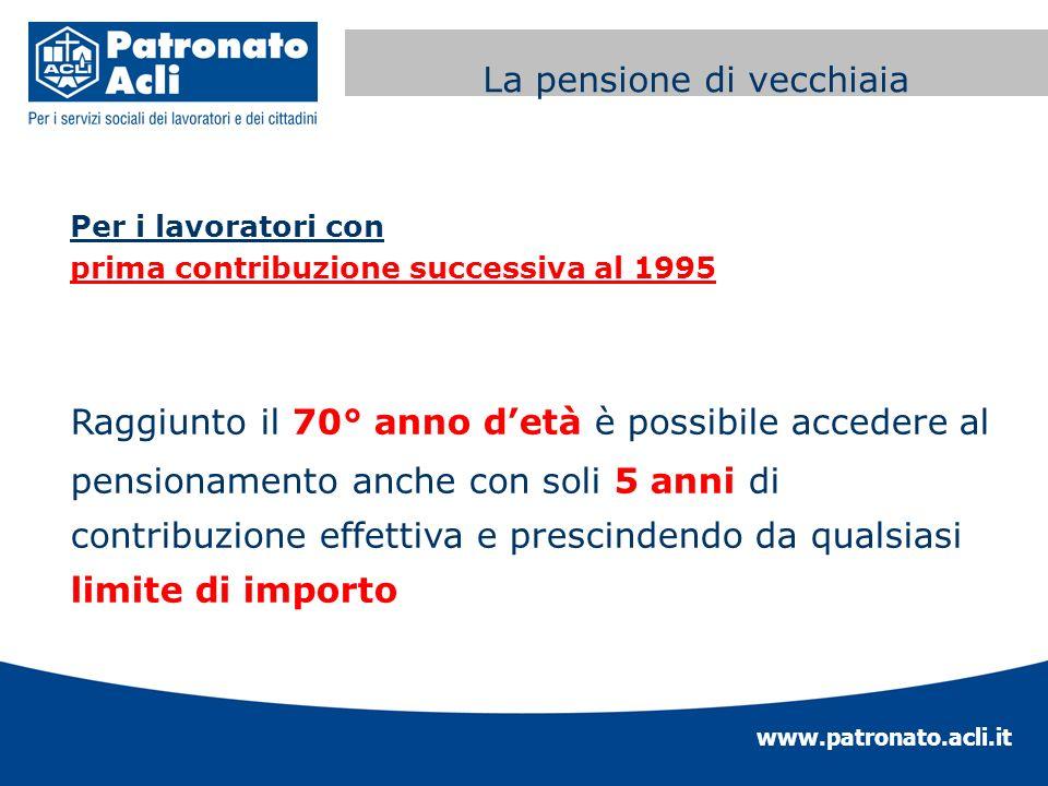 www.patronato.acli.it Incremento requisito anagrafico Per i lavoratori con prima contribuzione successiva al 1995 Raggiunto il 70° anno detà è possibi