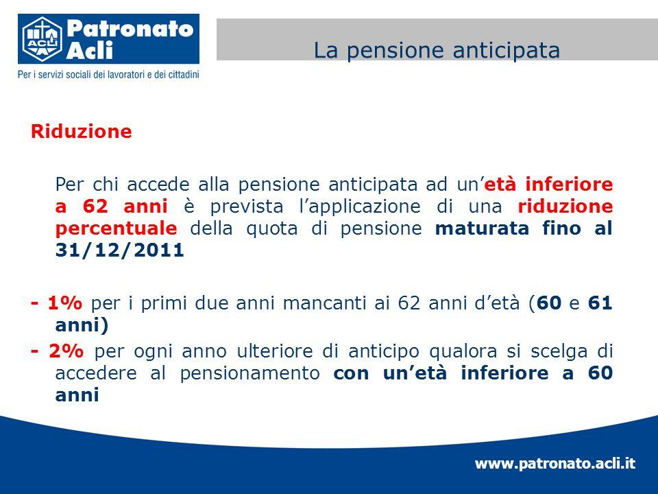 www.patronato.acli.it Incremento requisito anagrafico Riduzione Per chi accede alla pensione anticipata ad unetà inferiore a 62 anni è prevista lappli
