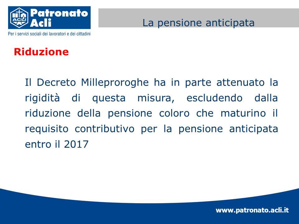 www.patronato.acli.it Incremento requisito anagrafico Riduzione Il Decreto Milleproroghe ha in parte attenuato la rigidità di questa misura, escludend