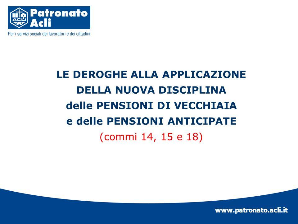 www.patronato.acli.it LE DEROGHE ALLA APPLICAZIONE DELLA NUOVA DISCIPLINA delle PENSIONI DI VECCHIAIA e delle PENSIONI ANTICIPATE (commi 14, 15 e 18)