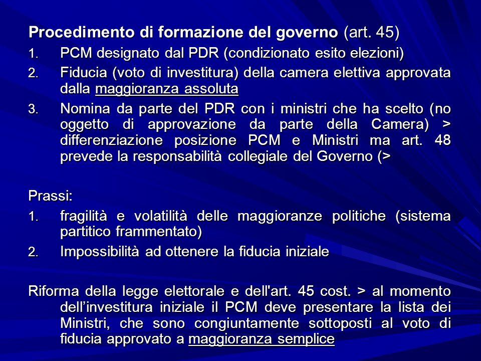 Procedimento di formazione del governo (art. 45) 1. PCM designato dal PDR (condizionato esito elezioni) 2. Fiducia (voto di investitura) della camera