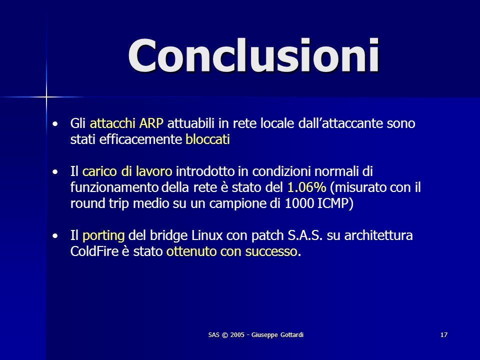 SAS © 2005 - Giuseppe Gottardi17 Conclusioni Gli attacchi ARP attuabili in rete locale dallattaccante sono stati efficacemente bloccati Il carico di l