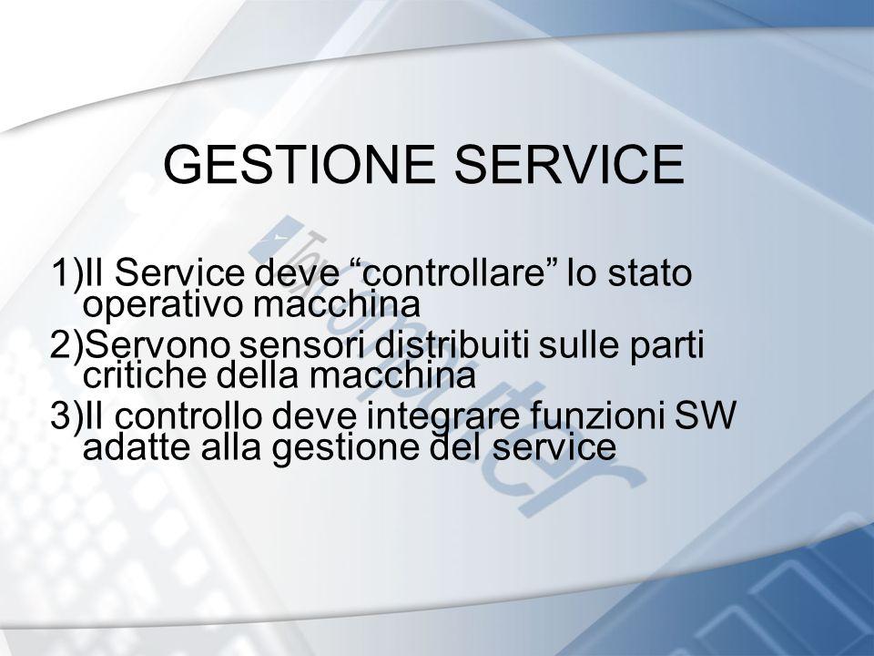 GESTIONE SERVICE 1)Il Service deve controllare lo stato operativo macchina 2)Servono sensori distribuiti sulle parti critiche della macchina 3)Il cont