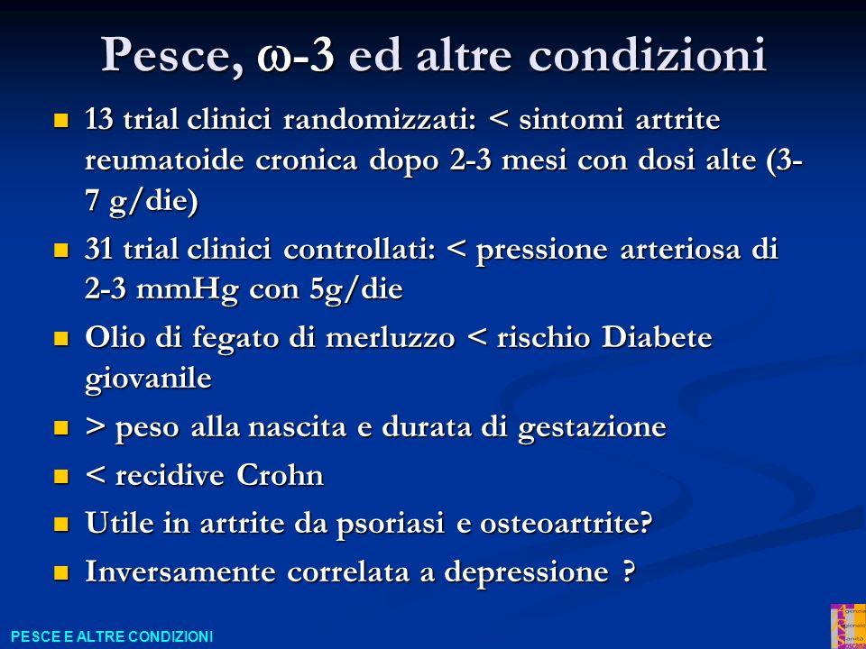 Pesce, -3 ed altre condizioni 13 trial clinici randomizzati: < sintomi artrite reumatoide cronica dopo 2-3 mesi con dosi alte (3- 7 g/die) 13 trial clinici randomizzati: < sintomi artrite reumatoide cronica dopo 2-3 mesi con dosi alte (3- 7 g/die) 31 trial clinici controllati: < pressione arteriosa di 2-3 mmHg con 5g/die 31 trial clinici controllati: < pressione arteriosa di 2-3 mmHg con 5g/die Olio di fegato di merluzzo < rischio Diabete giovanile Olio di fegato di merluzzo < rischio Diabete giovanile > peso alla nascita e durata di gestazione > peso alla nascita e durata di gestazione < recidive Crohn < recidive Crohn Utile in artrite da psoriasi e osteoartrite.