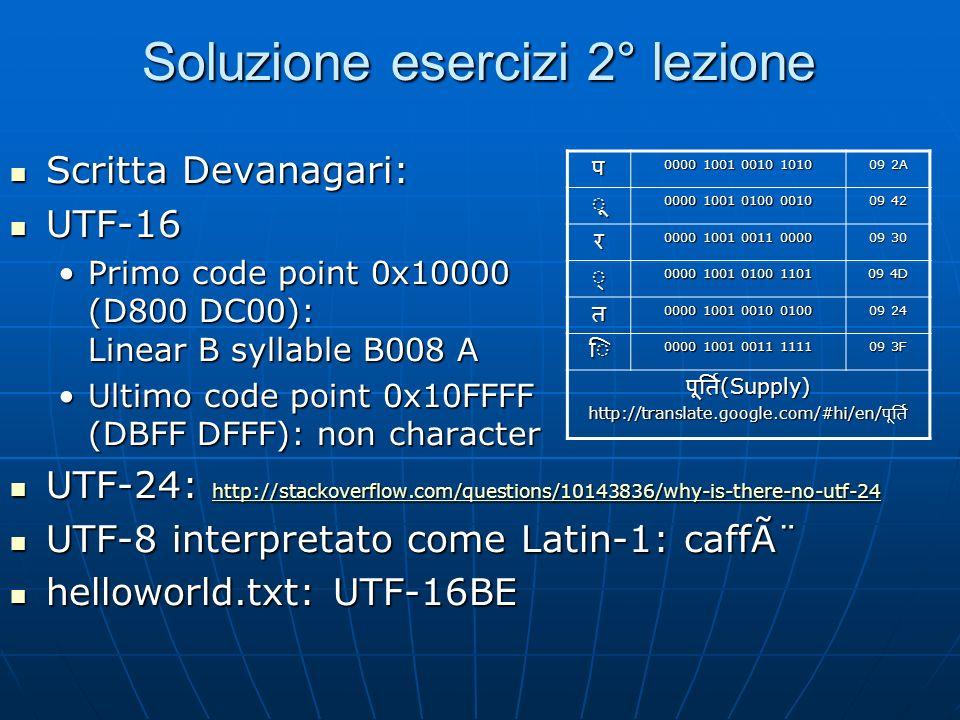 Soluzione esercizi 2° lezione Scritta Devanagari: Scritta Devanagari: UTF-16 UTF-16 Primo code point 0x10000 (D800 DC00): Linear B syllable B008 APrimo code point 0x10000 (D800 DC00): Linear B syllable B008 A Ultimo code point 0x10FFFF (DBFF DFFF): non characterUltimo code point 0x10FFFF (DBFF DFFF): non character UTF-24: http://stackoverflow.com/questions/10143836/why-is-there-no-utf-24 UTF-24: http://stackoverflow.com/questions/10143836/why-is-there-no-utf-24 http://stackoverflow.com/questions/10143836/why-is-there-no-utf-24 UTF-8 interpretato come Latin-1: caffè UTF-8 interpretato come Latin-1: caffè helloworld.txt: UTF-16BE helloworld.txt: UTF-16BE 0000 1001 0010 1010 09 2A 0000 1001 0100 0010 09 42 0000 1001 0011 0000 09 30 0000 1001 0100 1101 09 4D 0000 1001 0010 0100 09 24 0000 1001 0011 1111 09 3F (Supply) (Supply) http://translate.google.com/#hi/en/ http://translate.google.com/#hi/en/