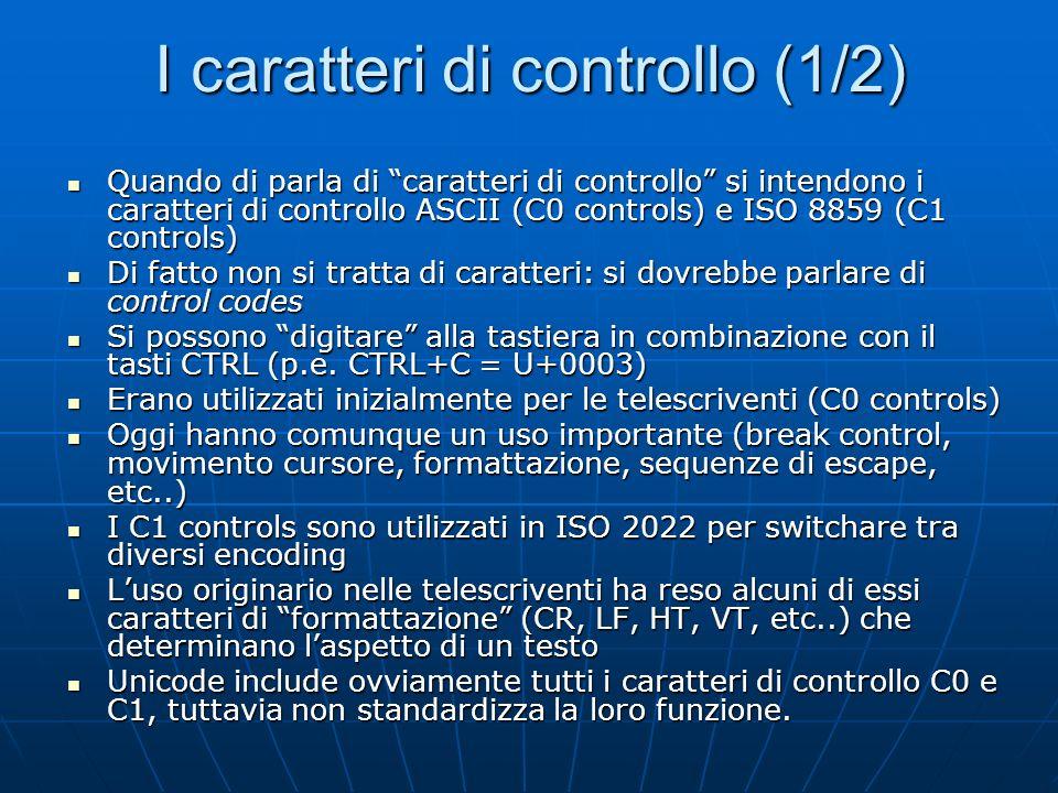 I caratteri di controllo (1/2) Quando di parla di caratteri di controllo si intendono i caratteri di controllo ASCII (C0 controls) e ISO 8859 (C1 controls) Quando di parla di caratteri di controllo si intendono i caratteri di controllo ASCII (C0 controls) e ISO 8859 (C1 controls) Di fatto non si tratta di caratteri: si dovrebbe parlare di control codes Di fatto non si tratta di caratteri: si dovrebbe parlare di control codes Si possono digitare alla tastiera in combinazione con il tasti CTRL (p.e.