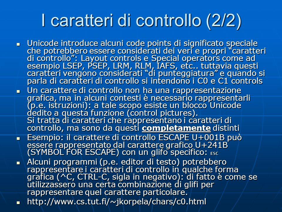 I caratteri di controllo (2/2) Unicode introduce alcuni code points di significato speciale che potrebbero essere considerati dei veri e propri caratteri di controllo: Layout controls e Special operators come ad esempio LSEP, PSEP, LRM, RLM, IAFS, etc..