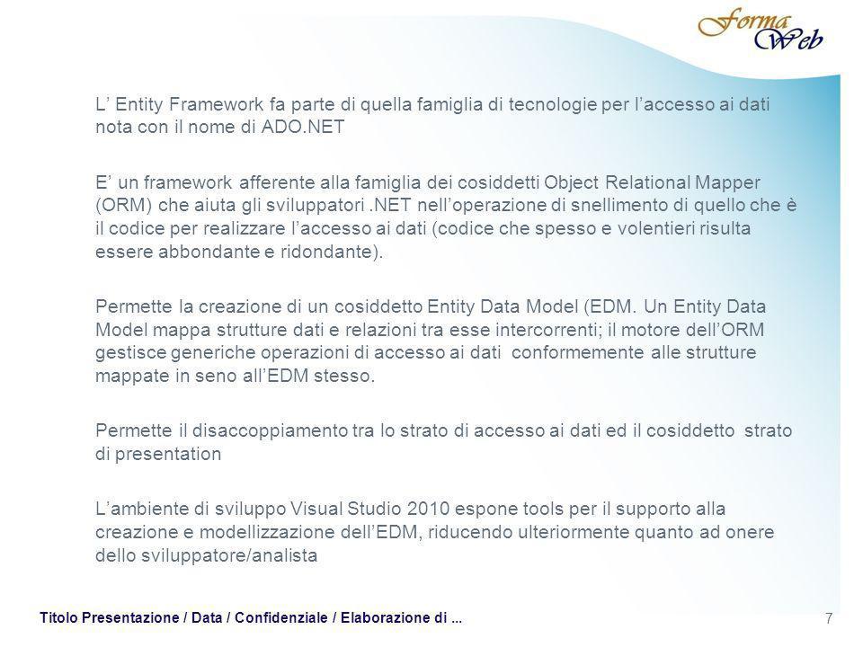 7 Titolo Presentazione / Data / Confidenziale / Elaborazione di... L Entity Framework fa parte di quella famiglia di tecnologie per laccesso ai dati n