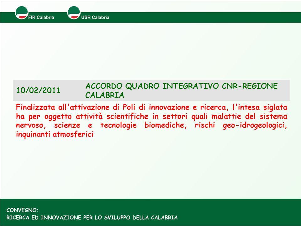10/02/2011 ACCORDO QUADRO INTEGRATIVO CNR-REGIONE CALABRIA Finalizzata all'attivazione di Poli di innovazione e ricerca, l'intesa siglata ha per ogget