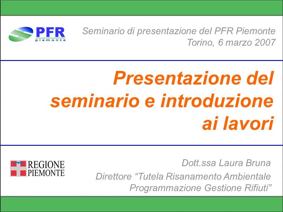 Presentazione del seminario e introduzione ai lavori Seminario di presentazione del PFR Piemonte Torino, 6 marzo 2007 Dott.ssa Laura Bruna Direttore Tutela Risanamento Ambientale Programmazione Gestione Rifiuti