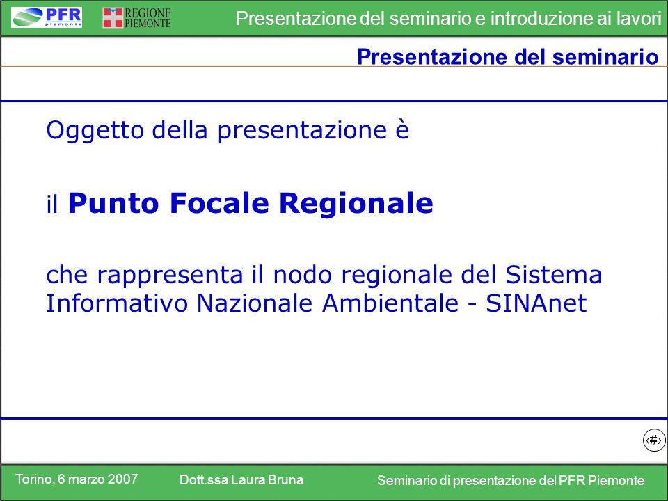 Torino, 6 marzo 2007 Dott.ssa Laura Bruna Seminario di presentazione del PFR Piemonte Presentazione del seminario e introduzione ai lavori 2 Presentazione del seminario Oggetto della presentazione è il Punto Focale Regionale che rappresenta il nodo regionale del Sistema Informativo Nazionale Ambientale - SINAnet