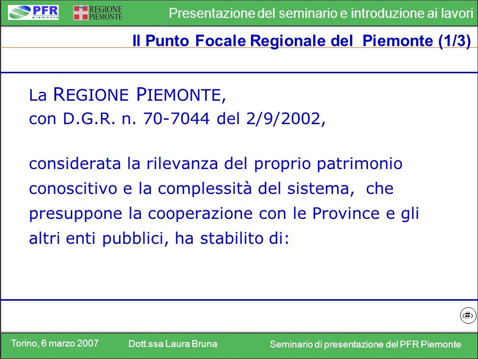 Torino, 6 marzo 2007 Dott.ssa Laura Bruna Seminario di presentazione del PFR Piemonte Presentazione del seminario e introduzione ai lavori 7 Il Punto Focale Regionale del Piemonte (1/3) La R EGIONE P IEMONTE, con D.G.R.