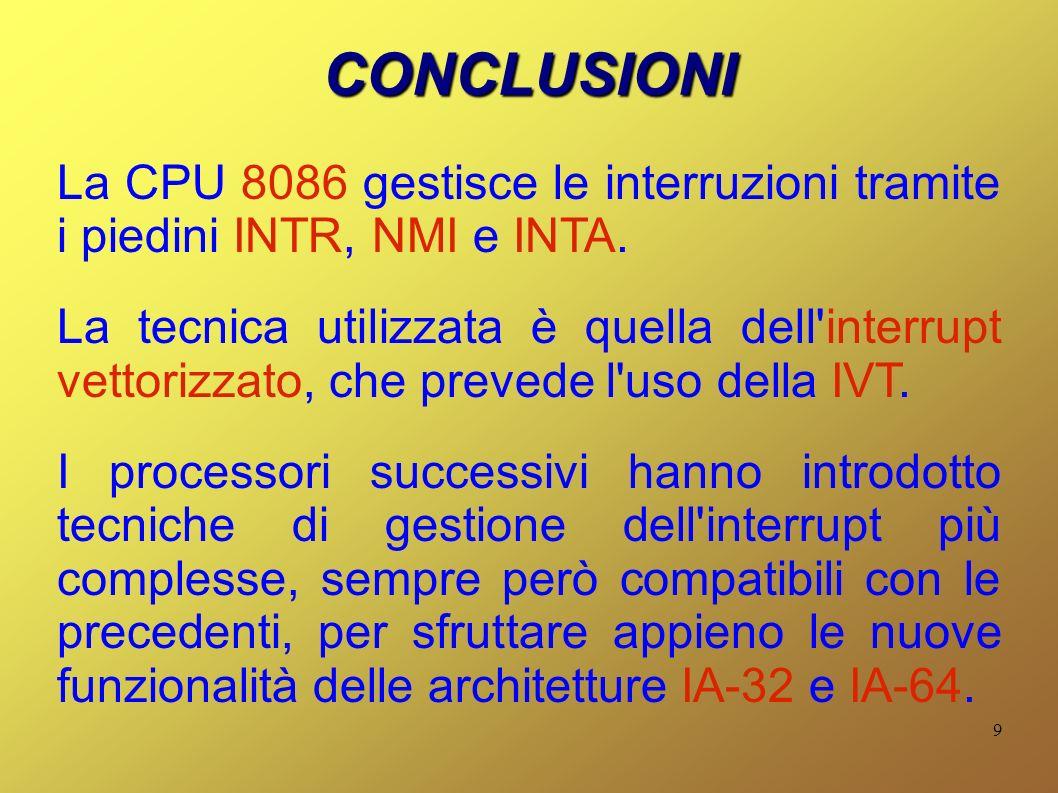 9 CONCLUSIONI La CPU 8086 gestisce le interruzioni tramite i piedini INTR, NMI e INTA. La tecnica utilizzata è quella dell'interrupt vettorizzato, che