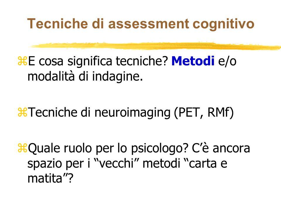 Tecniche di assessment cognitivo zE cosa significa tecniche? Metodi e/o modalità di indagine. zTecniche di neuroimaging (PET, RMf) zQuale ruolo per lo