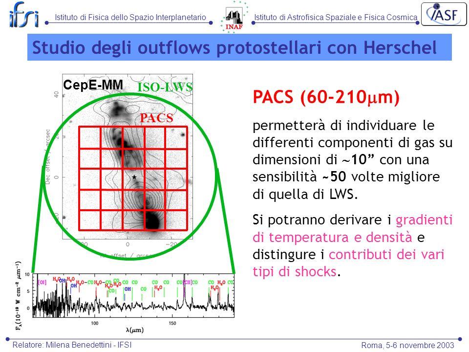 Istituto di Astrofisica Spaziale e Fisica CosmicaIstituto di Fisica dello Spazio Interplanetario Roma, 5-6 novembre 2003 Relatore: Milena Benedettini - IFSI Studio degli outflows protostellari con Herschel PACS (60-210 m) permetterà di individuare le differenti componenti di gas su dimensioni di 10 con una sensibilità ~50 volte migliore di quella di LWS.