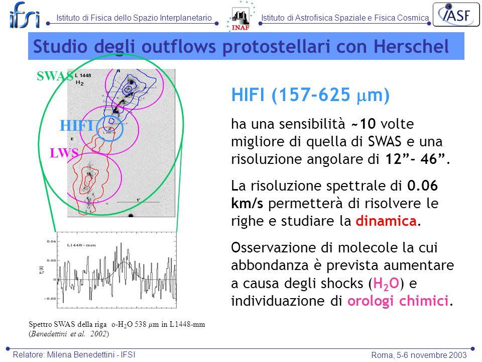 Istituto di Astrofisica Spaziale e Fisica CosmicaIstituto di Fisica dello Spazio Interplanetario Roma, 5-6 novembre 2003 Relatore: Milena Benedettini - IFSI HIFI (157-625 m) ha una sensibilità ~10 volte migliore di quella di SWAS e una risoluzione angolare di 12- 46.
