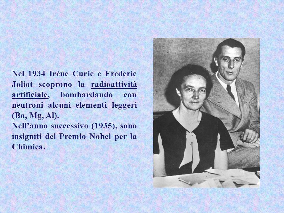 Nel 1934 Irène Curie e Frederic Joliot scoprono la radioattività artificiale, bombardando con neutroni alcuni elementi leggeri (Bo, Mg, Al). Nellanno