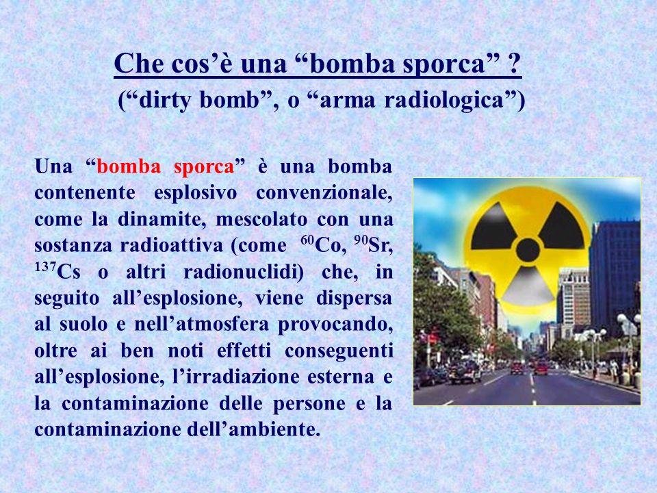 Che cosè una bomba sporca ? (dirty bomb, o arma radiologica) Una bomba sporca è una bomba contenente esplosivo convenzionale, come la dinamite, mescol
