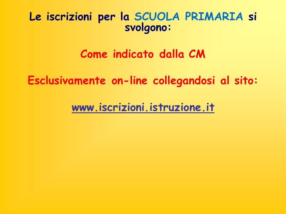 Le iscrizioni per la SCUOLA PRIMARIA si svolgono: Come indicato dalla CM Esclusivamente on-line collegandosi al sito: www.iscrizioni.istruzione.it