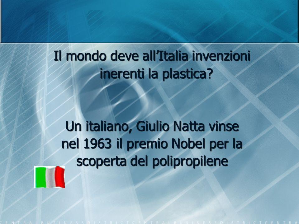 Il mondo deve allItalia invenzioni inerenti la plastica? inerenti la plastica? Un italiano, Giulio Natta vinse nel 1963 il premio Nobel per la scopert