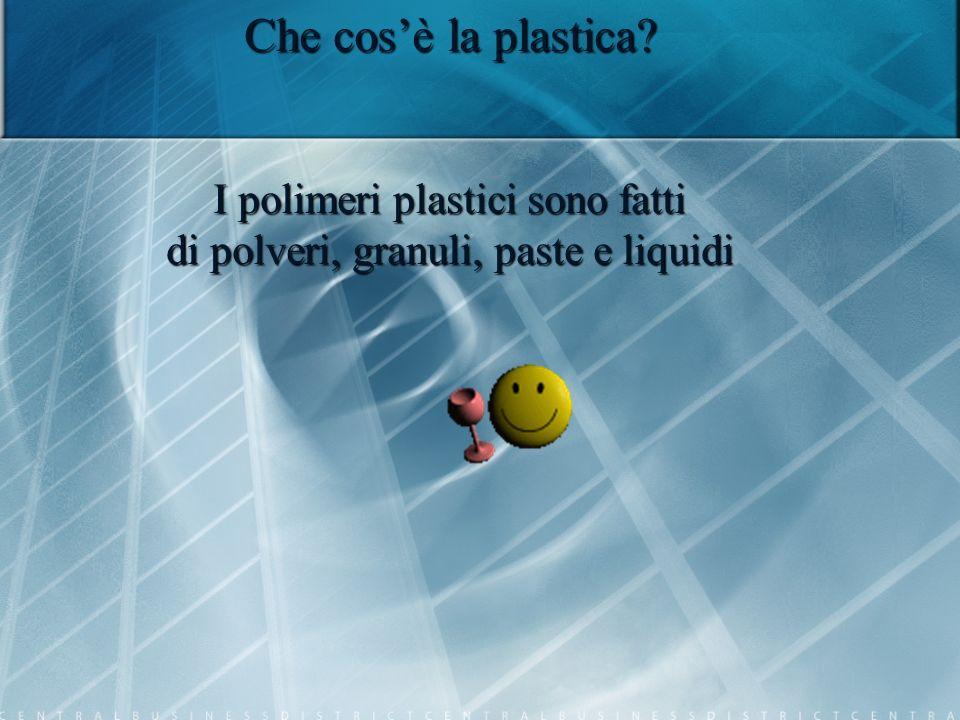 Che cosè la plastica? I polimeri plastici sono fatti di polveri, granuli, paste e liquidi