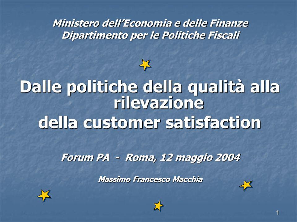 1 Ministero dellEconomia e delle Finanze Dipartimento per le Politiche Fiscali Dalle politiche della qualità alla rilevazione della customer satisfaction Forum PA - Roma, 12 maggio 2004 Massimo Francesco Macchia