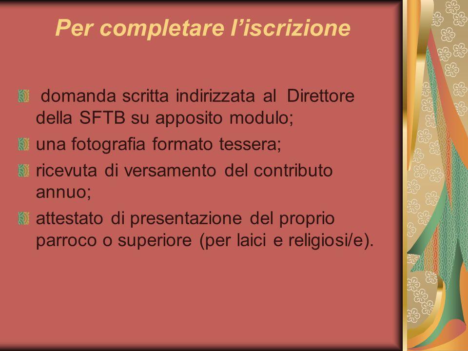 Per completare liscrizione domanda scritta indirizzata al Direttore della SFTB su apposito modulo; una fotografia formato tessera; ricevuta di versame