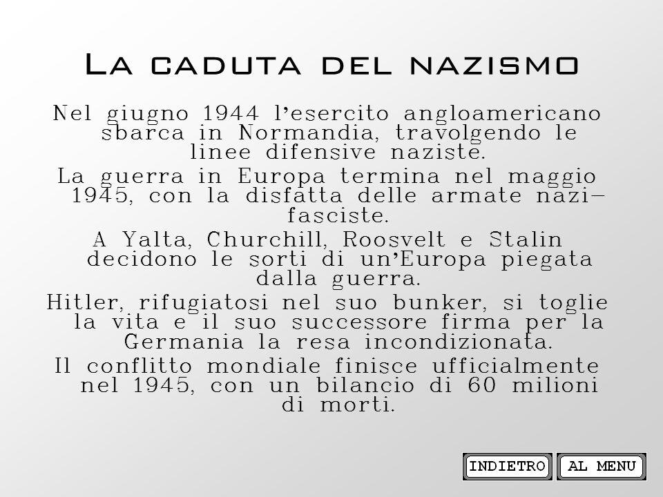 La caduta del nazismo Nel giugno 1944 l esercito angloamericano sbarca in Normandia, travolgendo le linee difensive naziste. La guerra in Europa termi